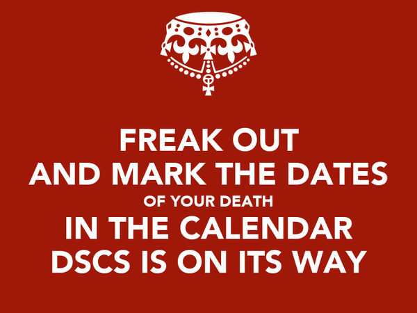 FREAK OUT AND MARK THE DATES OF YOUR DEATH IN THE CALENDAR DSCS IS ON ITS WAY
