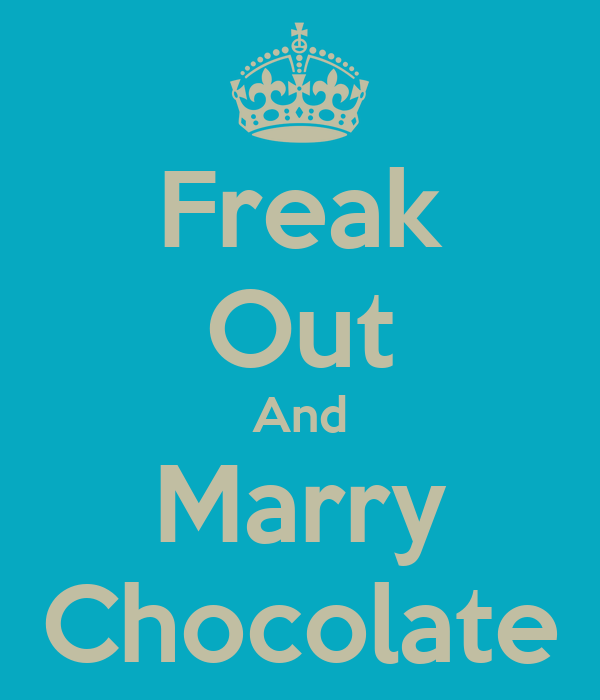 Freak Out And Marry Chocolate
