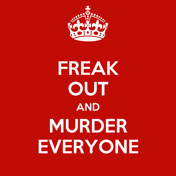 FREAK OUT AND MURDER EVERYONE
