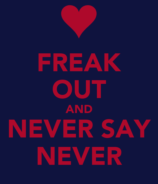 FREAK OUT AND NEVER SAY NEVER