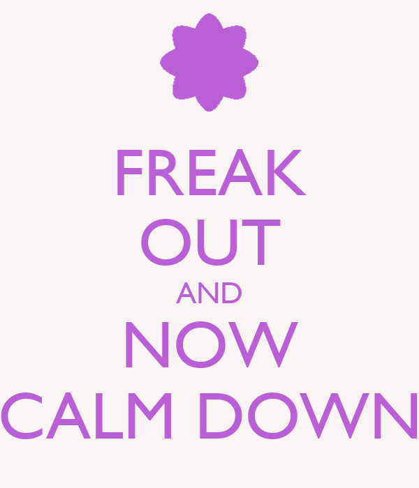 FREAK OUT AND NOW CALM DOWN