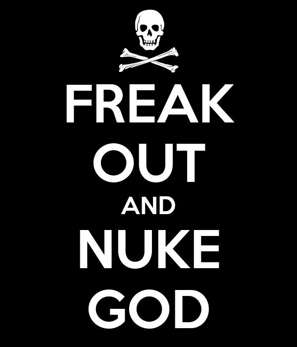 FREAK OUT AND NUKE GOD