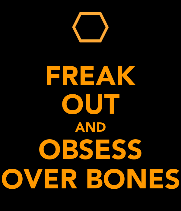 FREAK OUT AND OBSESS OVER BONES
