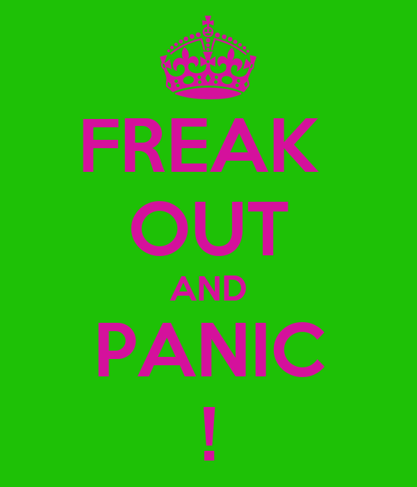 FREAK  OUT AND PANIC !