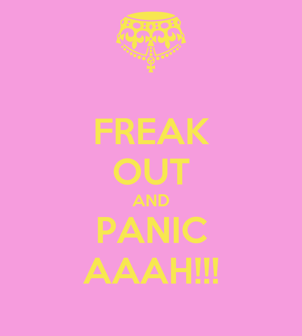 FREAK OUT AND PANIC AAAH!!!