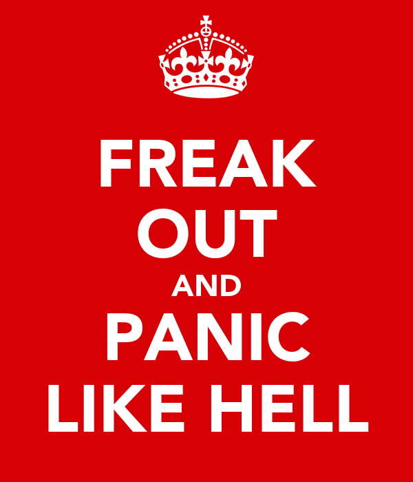 FREAK OUT AND PANIC LIKE HELL