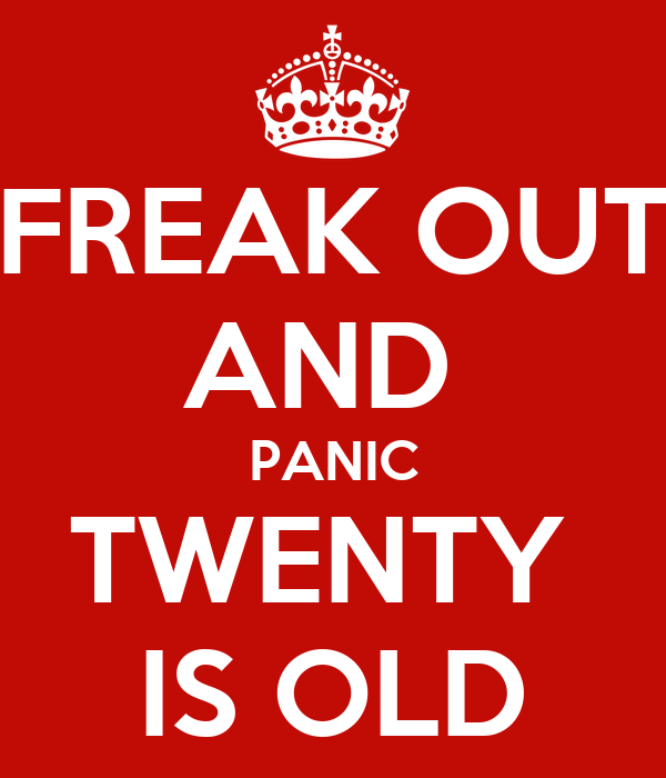 FREAK OUT AND  PANIC TWENTY  IS OLD