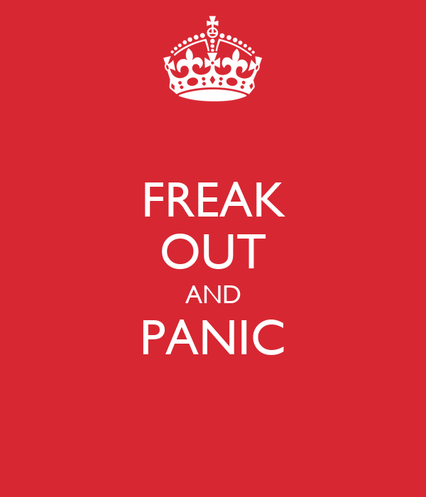 FREAK OUT AND PANIC