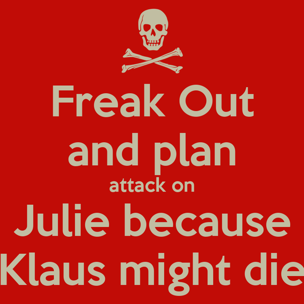 Freak Out and plan attack on Julie because Klaus might die