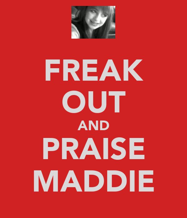 FREAK OUT AND PRAISE MADDIE