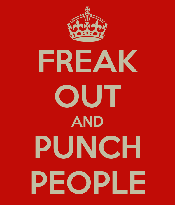 FREAK OUT AND PUNCH PEOPLE