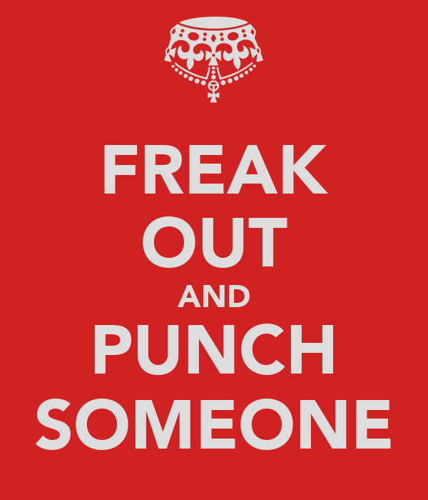 FREAK OUT AND PUNCH SOMEONE
