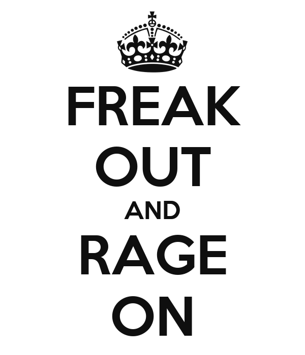 FREAK OUT AND RAGE ON