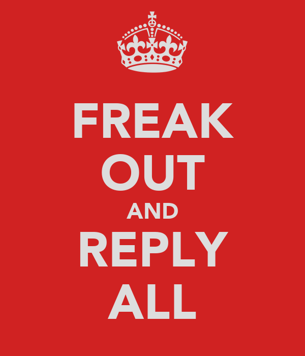 FREAK OUT AND REPLY ALL