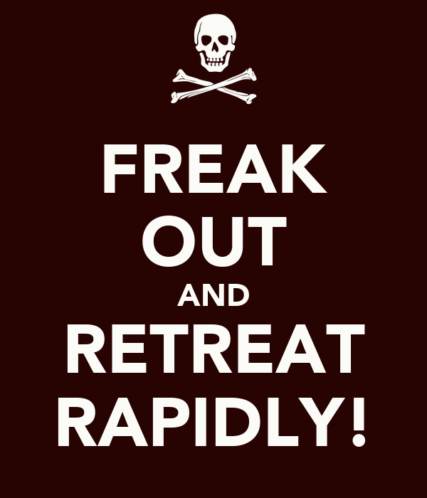 FREAK OUT AND RETREAT RAPIDLY!