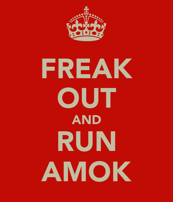 FREAK OUT AND RUN AMOK