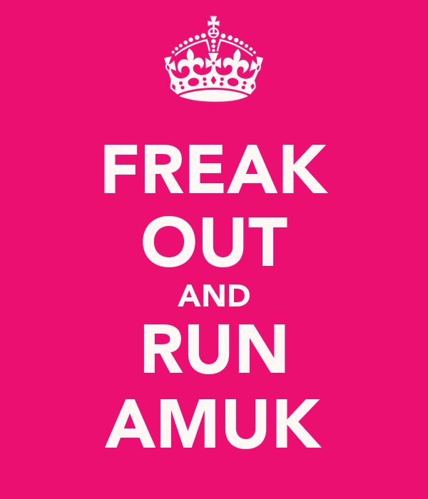 FREAK OUT AND RUN AMUK