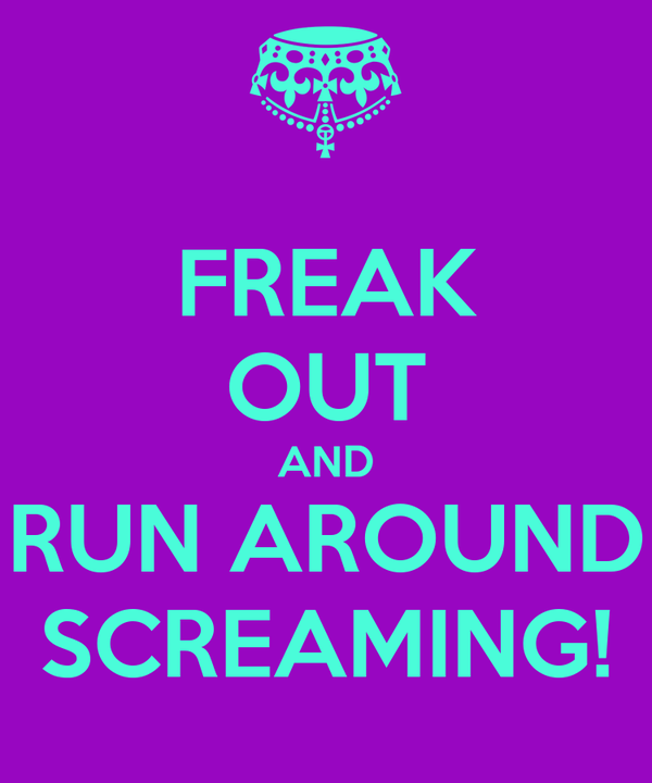 FREAK OUT AND RUN AROUND SCREAMING!