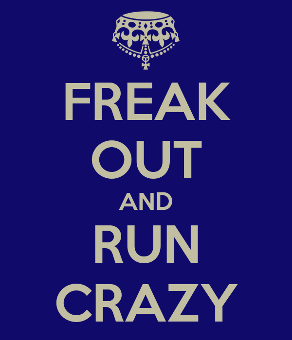FREAK OUT AND RUN CRAZY