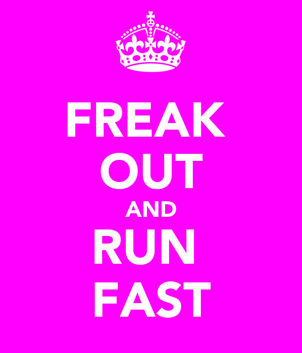 FREAK  OUT AND RUN  FAST