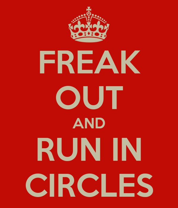 FREAK OUT AND RUN IN CIRCLES