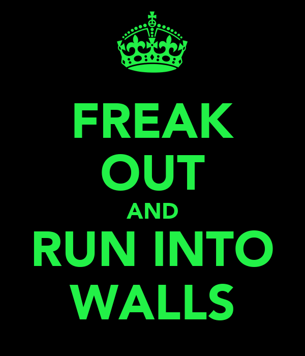 FREAK OUT AND RUN INTO WALLS