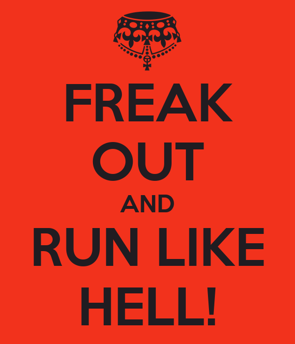FREAK OUT AND RUN LIKE HELL!