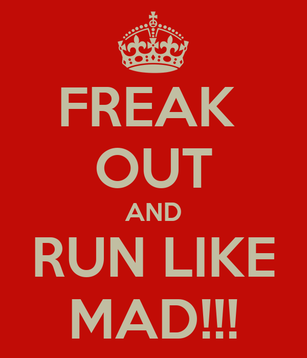 FREAK  OUT AND RUN LIKE MAD!!!
