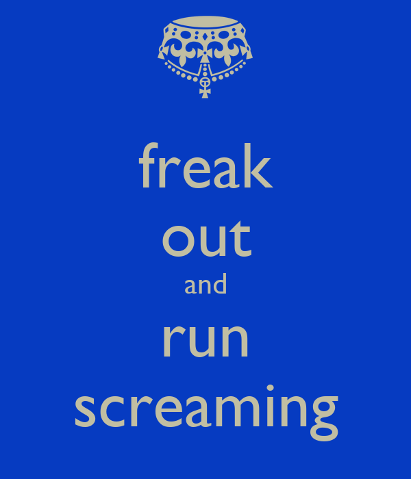 freak out and run screaming