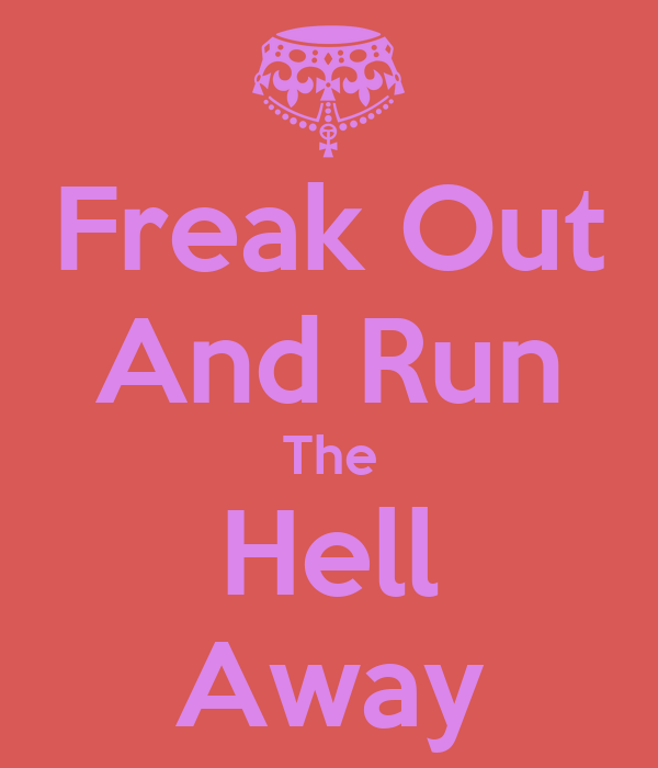 Freak Out And Run The Hell Away