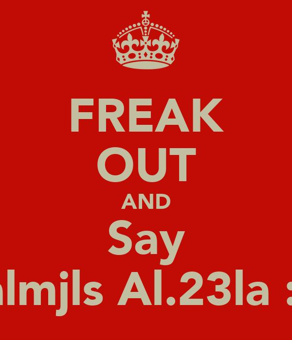FREAK OUT AND Say F.almjls Al.23la :D!