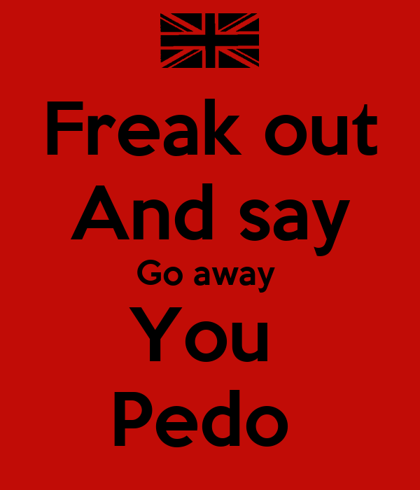 Freak out And say Go away  You  Pedo