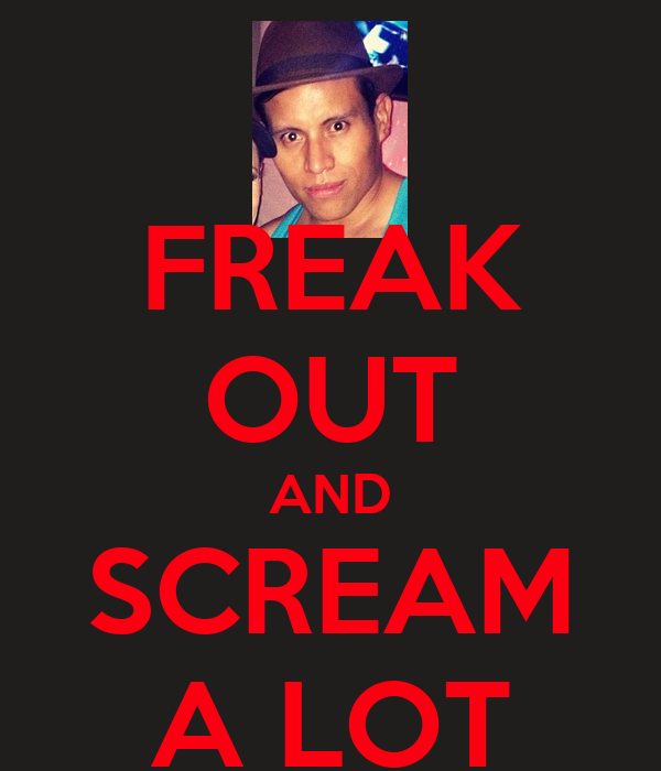 FREAK OUT AND SCREAM A LOT