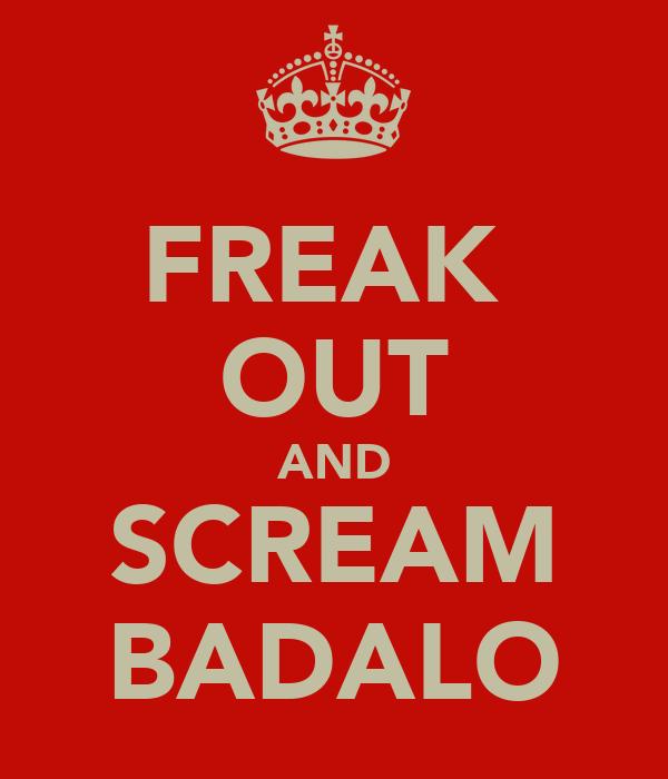 FREAK  OUT AND SCREAM BADALO