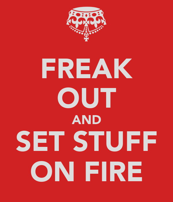FREAK OUT AND SET STUFF ON FIRE