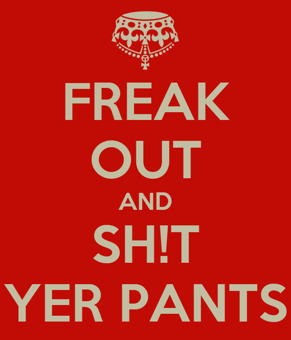 FREAK OUT AND SH!T YER PANTS