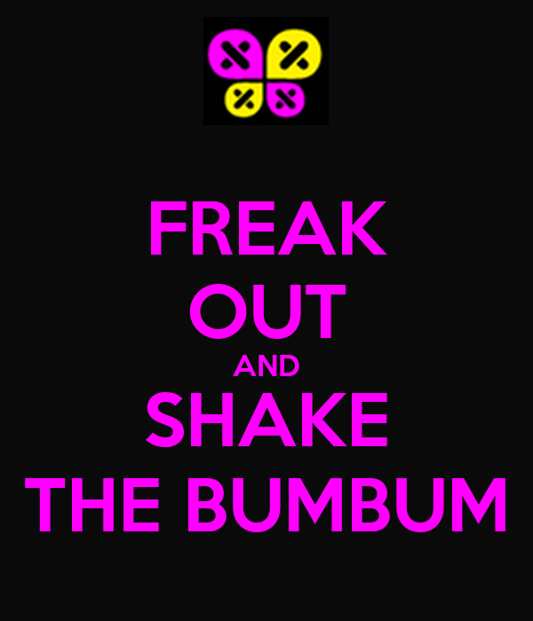 FREAK OUT AND SHAKE THE BUMBUM