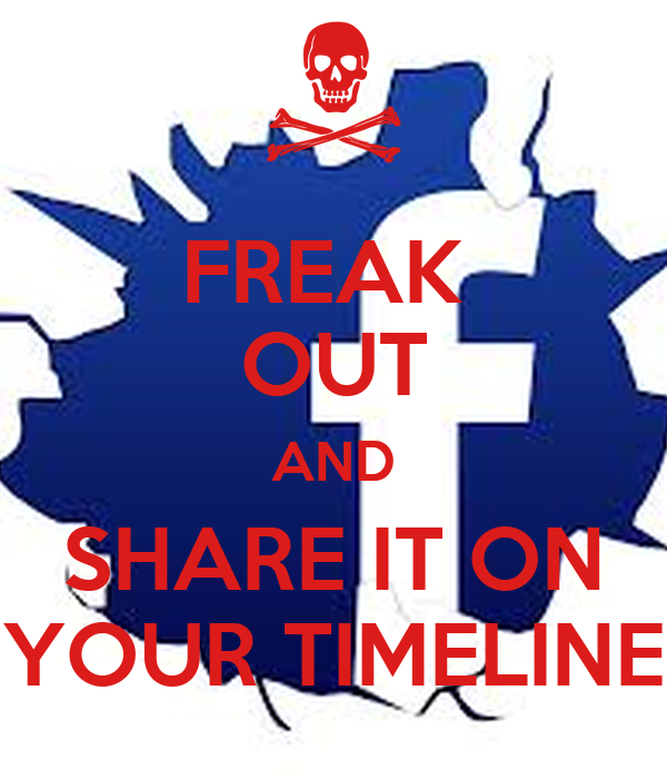 FREAK  OUT AND SHARE IT ON YOUR TIMELINE