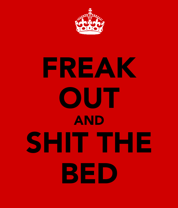 FREAK OUT AND SHIT THE BED