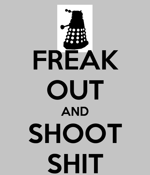 FREAK OUT AND SHOOT SHIT