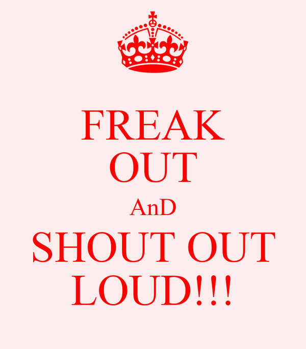 FREAK OUT AnD SHOUT OUT LOUD!!!