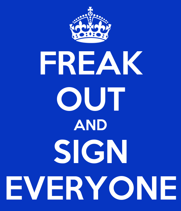 FREAK OUT AND SIGN EVERYONE