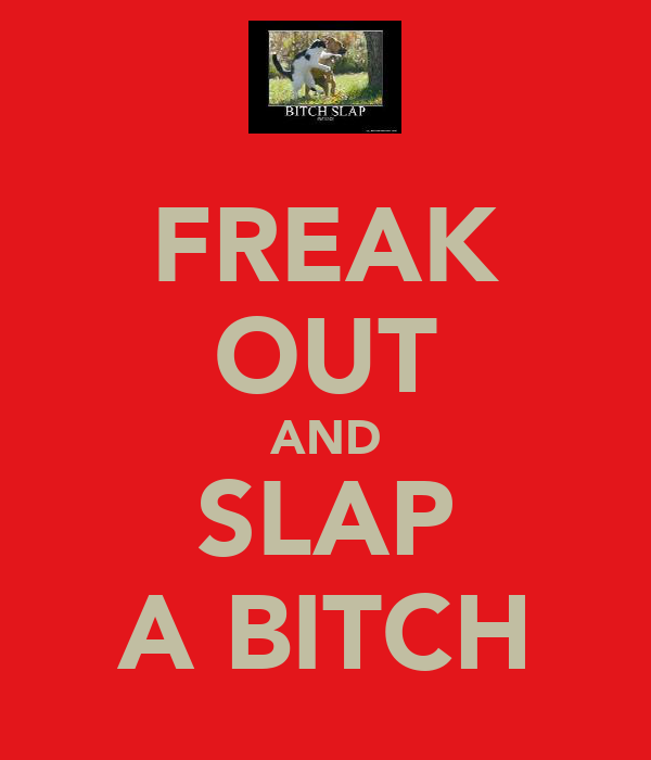 FREAK OUT AND SLAP A BITCH