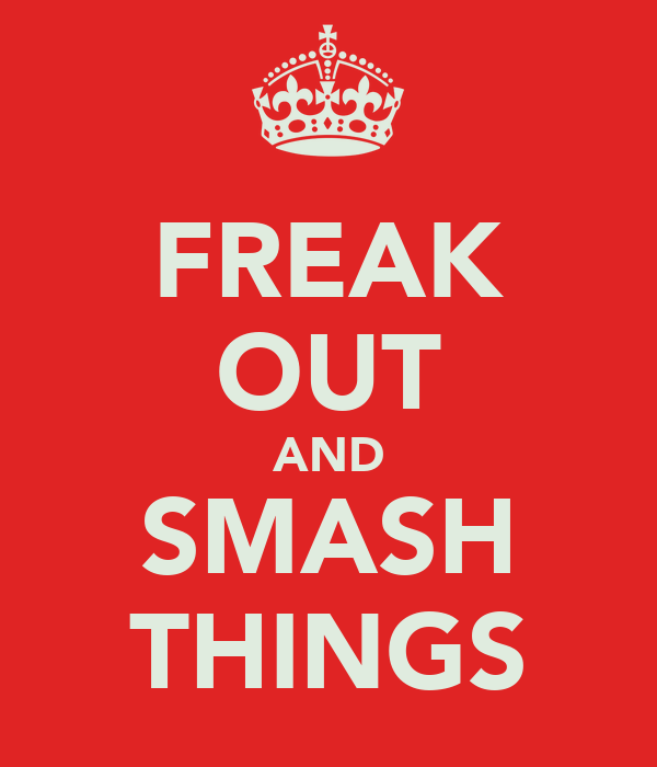 FREAK OUT AND SMASH THINGS
