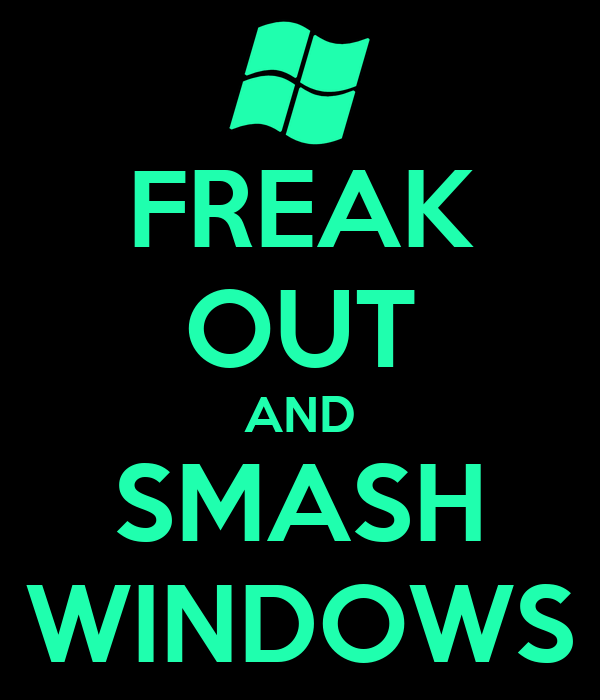 FREAK OUT AND SMASH WINDOWS