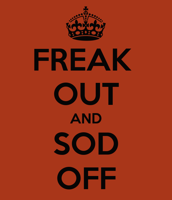 FREAK  OUT AND SOD OFF