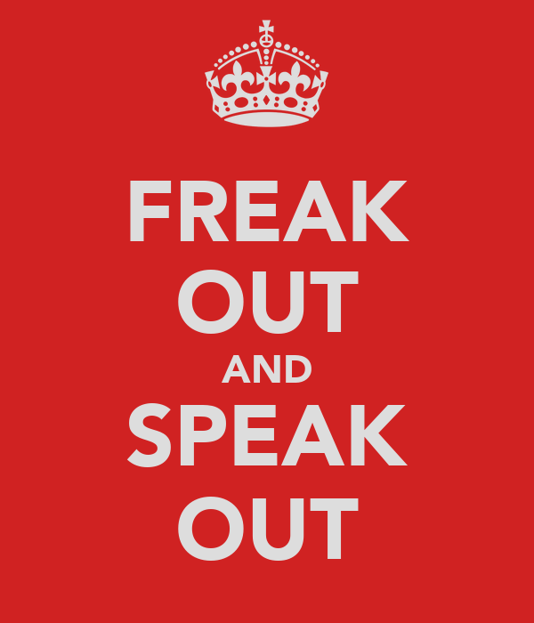 FREAK OUT AND SPEAK OUT