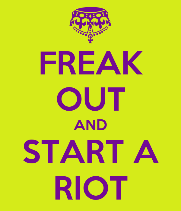 FREAK OUT AND START A RIOT
