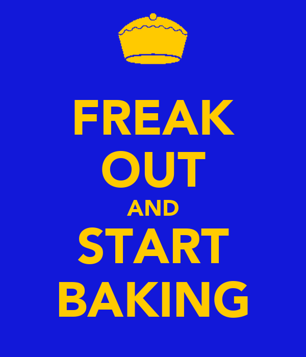 FREAK OUT AND START BAKING