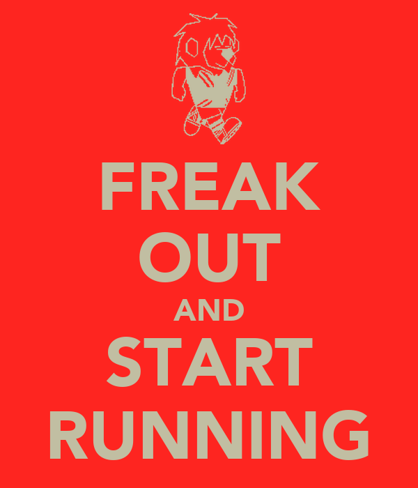 FREAK OUT AND START RUNNING